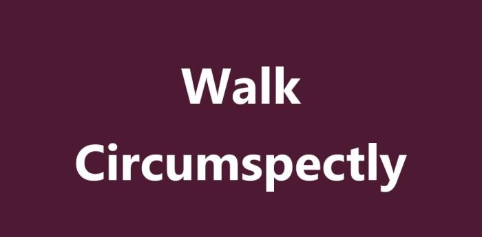 Walk Circumspectly